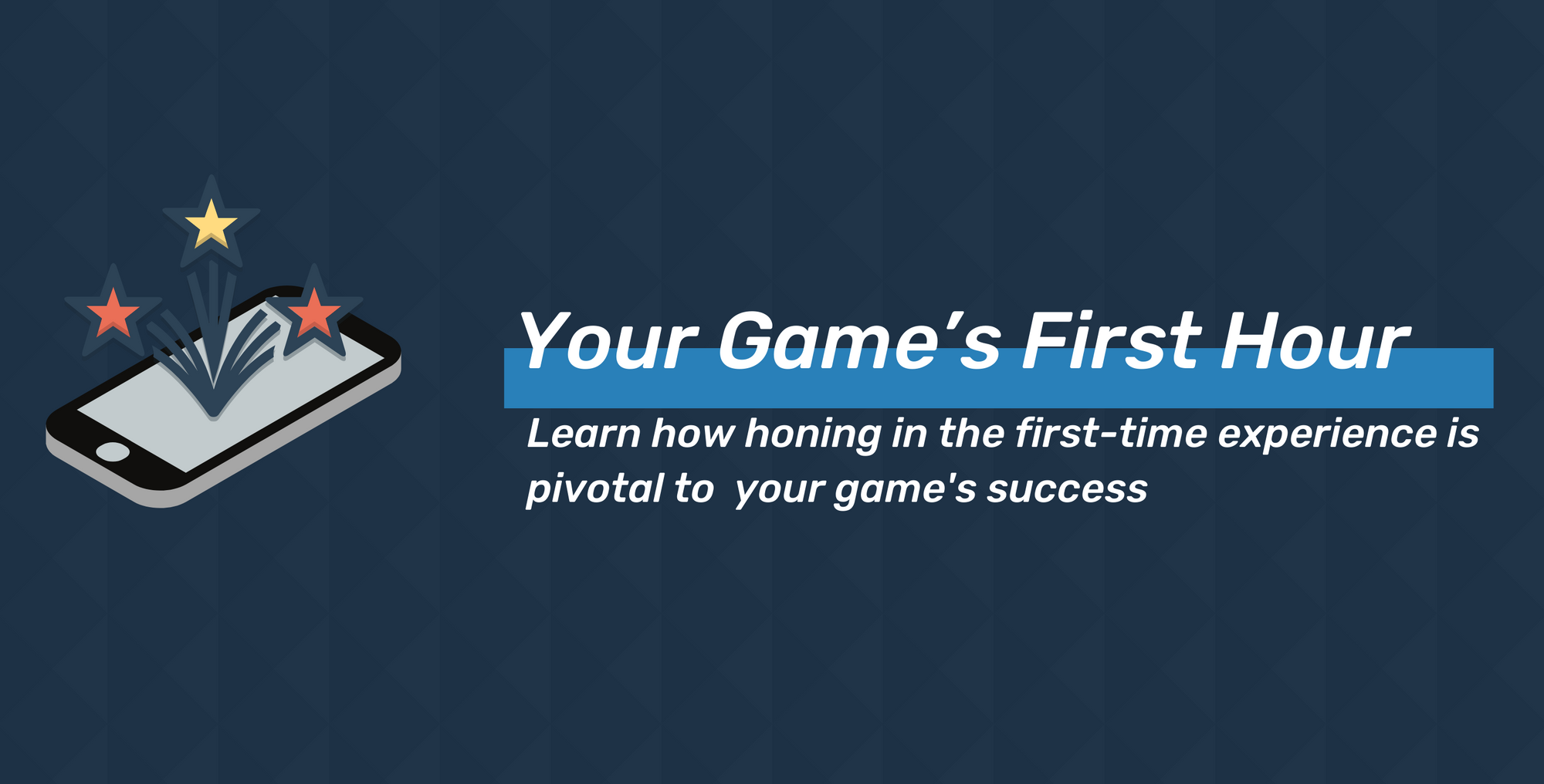 Your Game's First Hour: How Honing in the First-Time Experience is Pivotal to Your Game's Success